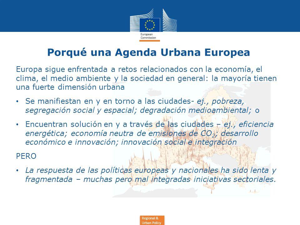 Regional & Urban Policy Porqué una Agenda Urbana Europea Europa sigue enfrentada a retos relacionados con la economía, el clima, el medio ambiente y la sociedad en general: la mayoría tienen una fuerte dimensión urbana Se manifiestan en y en torno a las ciudades- ej., pobreza, segregación social y espacial; degradación medioambiental; o Encuentran solución en y a través de las ciudades – ej., eficiencia energética; economía neutra de emisiones de CO 2 ; desarrollo económico e innovación; innovación social e integración PERO La respuesta de las políticas europeas y nacionales ha sido lenta y fragmentada – muchas pero mal integradas iniciativas sectoriales.