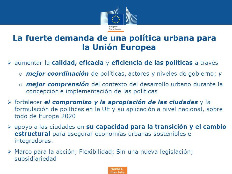 Regional & Urban Policy La fuerte demanda de una política urbana para la Unión Europea  aumentar la calidad, eficacia y eficiencia de las políticas a través o mejor coordinación de políticas, actores y niveles de gobierno; y o mejor comprensión del contexto del desarrollo urbano durante la concepción e implementación de las políticas  fortalecer el compromiso y la apropiación de las ciudades y la formulación de políticas en la UE y su aplicación a nivel nacional, sobre todo de Europa 2020  apoyo a las ciudades en su capacidad para la transición y el cambio estructural para asegurar economías urbanas sostenibles e integradoras.