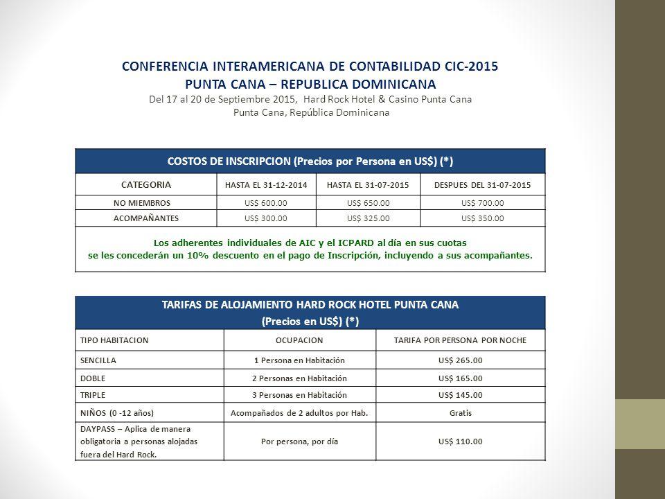 CONFERENCIA INTERAMERICANA DE CONTABILIDAD CIC-2015 PUNTA CANA – REPUBLICA DOMINICANA Del 17 al 20 de Septiembre 2015, Hard Rock Hotel & Casino Punta Cana Punta Cana, República Dominicana COSTOS DE INSCRIPCION (Precios por Persona en US$) (*) CATEGORIA HASTA EL 31-12-2014HASTA EL 31-07-2015DESPUES DEL 31-07-2015 NO MIEMBROSUS$ 600.00US$ 650.00US$ 700.00 ACOMPAÑANTESUS$ 300.00US$ 325.00US$ 350.00 Los adherentes individuales de AIC y el ICPARD al día en sus cuotas se les concederán un 10% descuento en el pago de Inscripción, incluyendo a sus acompañantes.