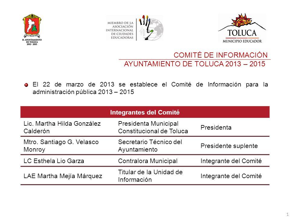 El 22 de marzo de 2013 se establece el Comité de Información para la administración pública 2013 – 2015 COMITÉ DE INFORMACIÓN AYUNTAMIENTO DE TOLUCA 2013 – 2015 Integrantes del Comité Lic.