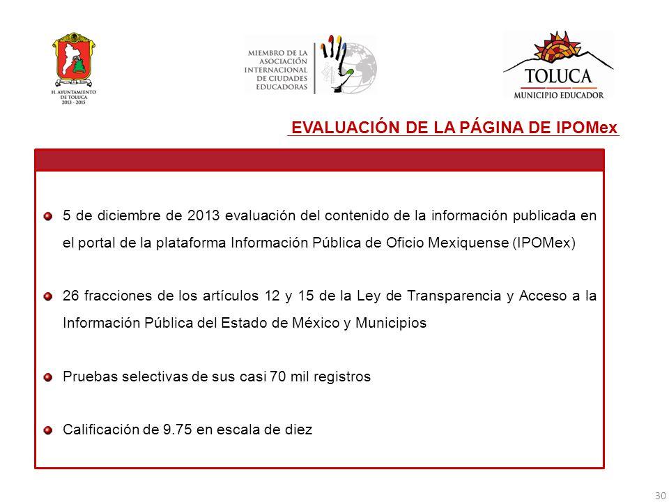 EVALUACIÓN DE LA PÁGINA DE IPOMex 5 de diciembre de 2013 evaluación del contenido de la información publicada en el portal de la plataforma Información Pública de Oficio Mexiquense (IPOMex) 26 fracciones de los artículos 12 y 15 de la Ley de Transparencia y Acceso a la Información Pública del Estado de México y Municipios Pruebas selectivas de sus casi 70 mil registros Calificación de 9.75 en escala de diez 30