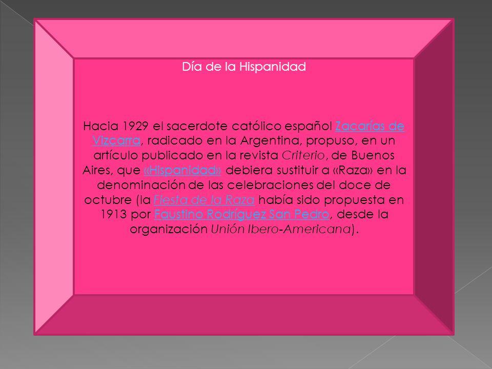 Día de la Hispanidad Hacia 1929 el sacerdote católico español Zacarías de Vizcarra, radicado en la Argentina, propuso, en un artículo publicado en la revista Criterio, de Buenos Aires, que «Hispanidad» debiera sustituir a «Raza» en la denominación de las celebraciones del doce de octubre (la Fiesta de la Raza había sido propuesta en 1913 por Faustino Rodríguez San Pedro, desde la organización Unión Ibero-Americana).Zacarías de Vizcarra«Hispanidad»Fiesta de la RazaFaustino Rodríguez San Pedro