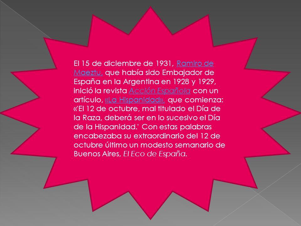El 15 de diciembre de 1931, Ramiro de Maeztu, que había sido Embajador de España en la Argentina en 1928 y 1929, inició la revista Acción Española con un artículo, «La Hispanidad», que comienza:Ramiro de Maeztu,Acción Española«La Hispanidad», « El 12 de octubre, mal titulado el Día de la Raza, deberá ser en lo sucesivo el Día de la Hispanidad. Con estas palabras encabezaba su extraordinario del 12 de octubre último un modesto semanario de Buenos Aires, El Eco de España.