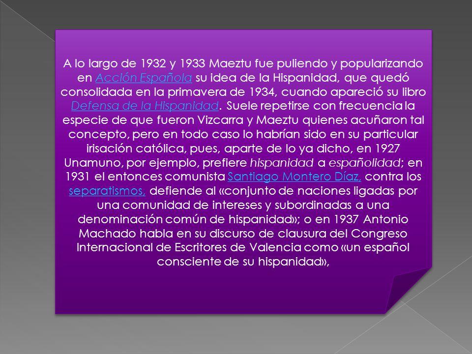 A lo largo de 1932 y 1933 Maeztu fue puliendo y popularizando en Acción Española su idea de la Hispanidad, que quedó consolidada en la primavera de 1934, cuando apareció su libro Defensa de la Hispanidad.