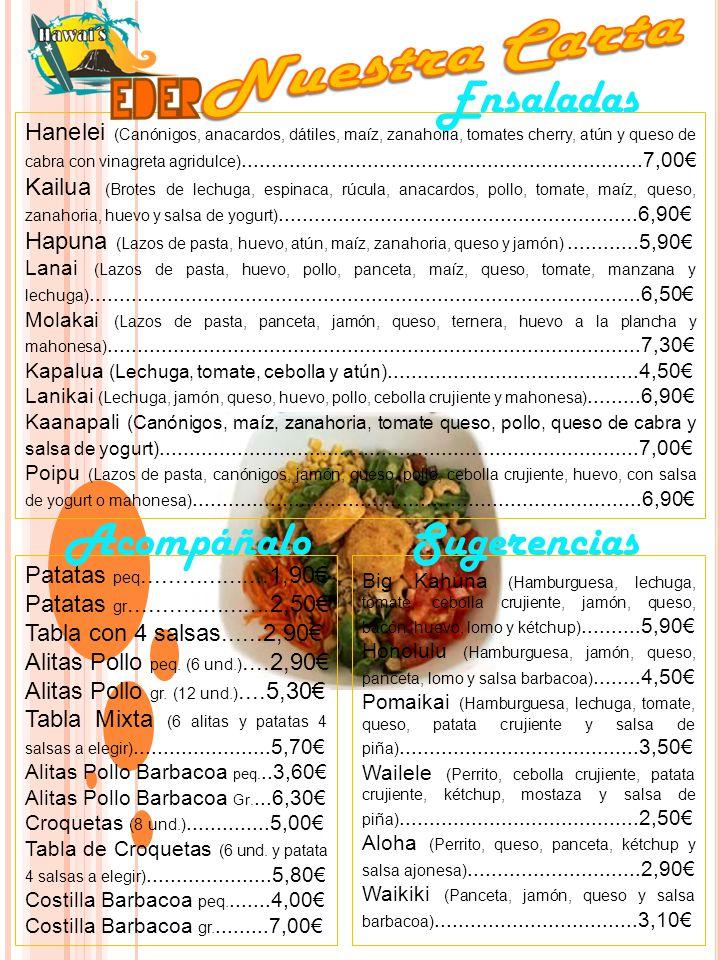 Hanelei (Canónigos, anacardos, dátiles, maíz, zanahoria, tomates cherry, atún y queso de cabra con vinagreta agridulce)...................................................................7,00€ Kailua (Brotes de lechuga, espinaca, rúcula, anacardos, pollo, tomate, maíz, queso, zanahoria, huevo y salsa de yogurt)............................................................6,90€ Hapuna (Lazos de pasta, huevo, atún, maíz, zanahoria, queso y jamón)............5,90€ Lanai (Lazos de pasta, huevo, pollo, panceta, maíz, queso, tomate, manzana y lechuga)............................................................................................6,50€ Molakai (Lazos de pasta, panceta, jamón, queso, ternera, huevo a la plancha y mahonesa).........................................................................................7,30€ Kapalua (Lechuga, tomate, cebolla y atún)..........................................4,50€ Lanikai (Lechuga, jamón, queso, huevo, pollo, cebolla crujiente y mahonesa).........6,90€ Kaanapali (Canónigos, maíz, zanahoria, tomate queso, pollo, queso de cabra y salsa de yogurt)................................................................................7,00€ Poipu (Lazos de pasta, canónigos, jamón, queso, pollo, cebolla crujiente, huevo, con salsa de yogurt o mahonesa)...........................................................................6,90€ Ensaladas Acompáñalo Patatas peq...................1,90€ Patatas gr.....................2,50€ Tabla con 4 salsas......2,90€ Alitas Pollo peq.