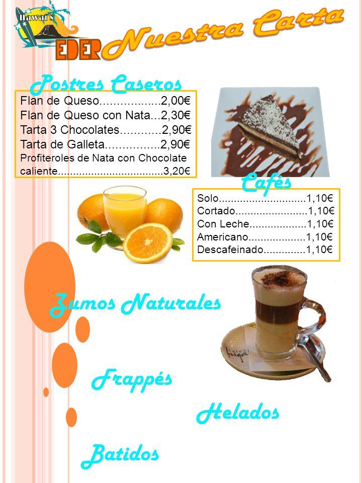 Flan de Queso..................2,00€ Flan de Queso con Nata...2,30€ Tarta 3 Chocolates............2,90€ Tarta de Galleta................2,90€ Profiteroles de Nata con Chocolate caliente...................................3,20€ Postres Caseros Cafés Solo.............................1,10€ Cortado........................1,10€ Con Leche...................1,10€ Americano...................1,10€ Descafeinado..............1,10€ Zumos Naturales Batidos Frappés Helados