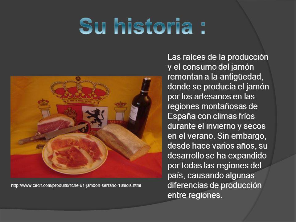 Las raíces de la producción y el consumo del jamón remontan a la antigüedad, donde se producía el jamón por los artesanos en las regiones montañosas de España con climas fríos durante el invierno y secos en el verano.