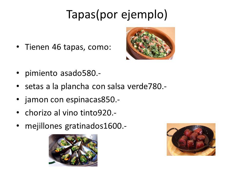 Tapas(por ejemplo) Tienen 46 tapas, como: pimiento asado580.- setas a la plancha con salsa verde780.- jamon con espinacas850.- chorizo al vino tinto920.- mejillones gratinados1600.-