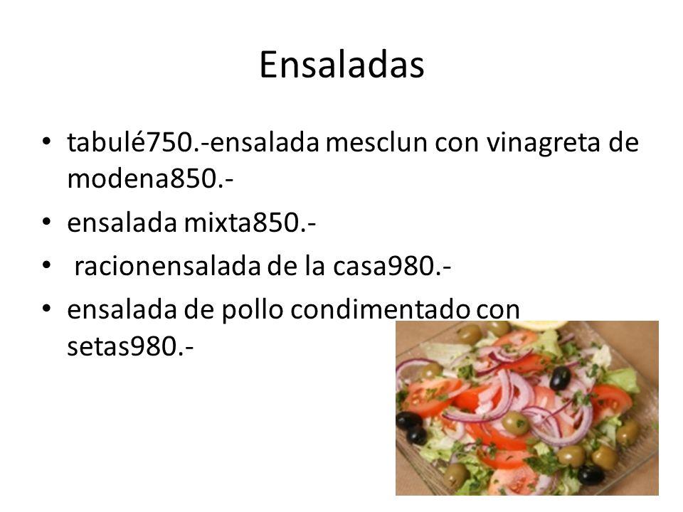 Ensaladas tabulé750.-ensalada mesclun con vinagreta de modena850.- ensalada mixta850.- racionensalada de la casa980.- ensalada de pollo condimentado con setas980.-