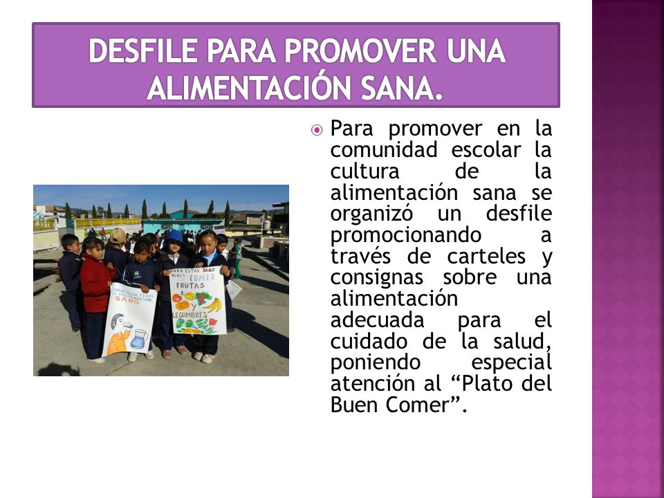  Para promover en la comunidad escolar la cultura de la alimentación sana se organizó un desfile promocionando a través de carteles y consignas sobre una alimentación adecuada para el cuidado de la salud, poniendo especial atención al Plato del Buen Comer .