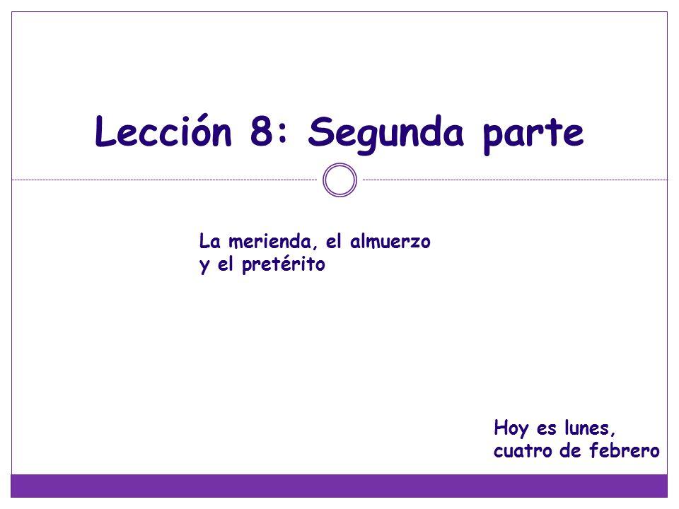 Lección 8: Segunda parte La merienda, el almuerzo y el pretérito Hoy es lunes, cuatro de febrero