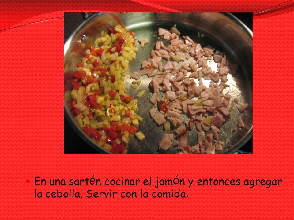 En una sart é n cocinar el jam ó n y entonces agregar la cebolla. Servir con la comida.
