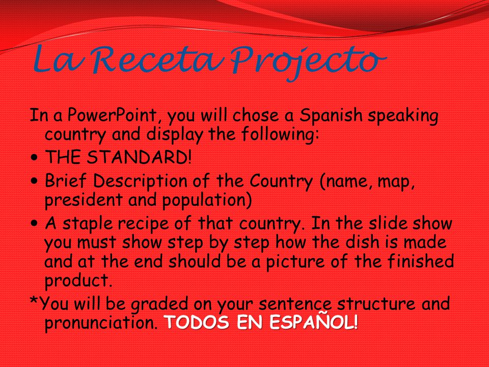 La Receta Projecto In a PowerPoint, you will chose a Spanish speaking country and display the following: THE STANDARD.