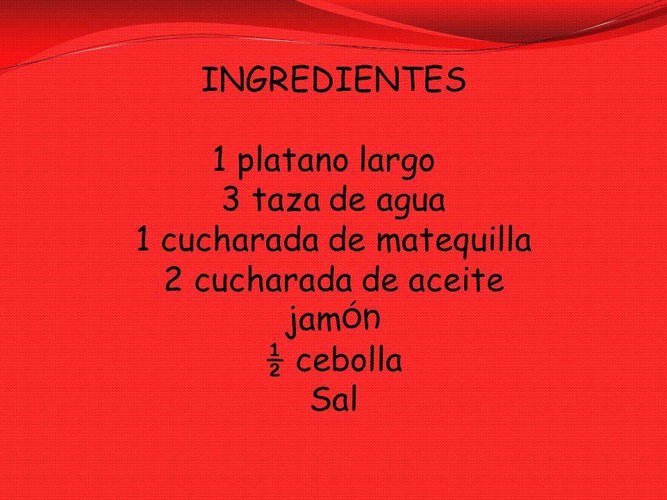 INGREDIENTES 1 platano largo 3 taza de agua 1 cucharada de matequilla 2 cucharada de aceite jam ón ½ cebolla Sal