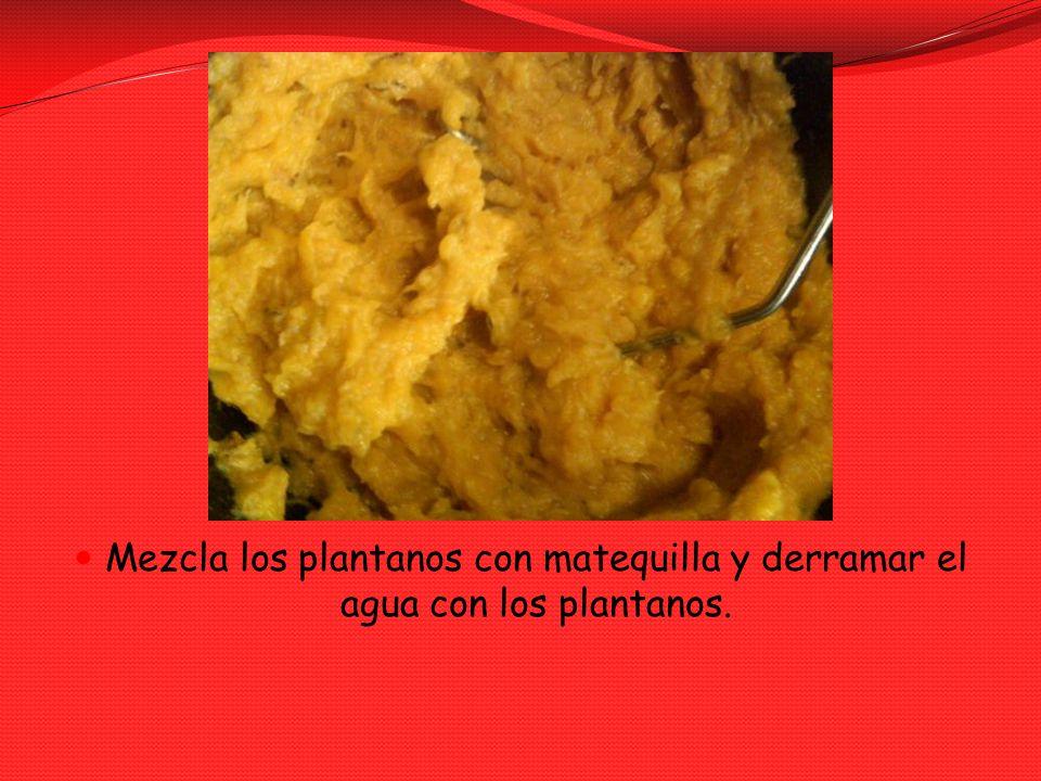 Mezcla los plantanos con matequilla y derramar el agua con los plantanos.