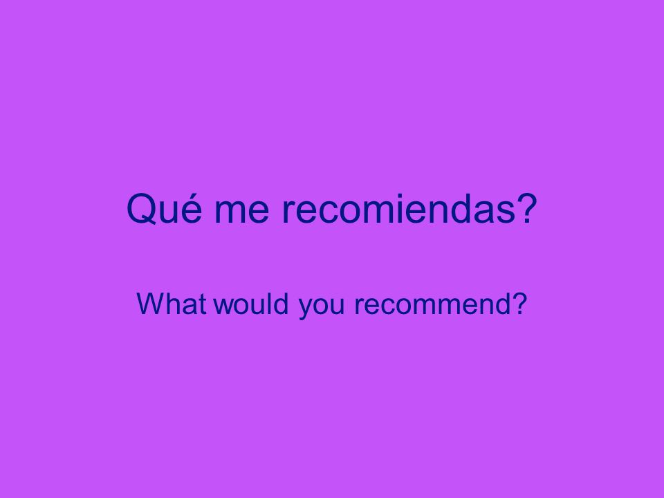 Qué me recomiendas What would you recommend