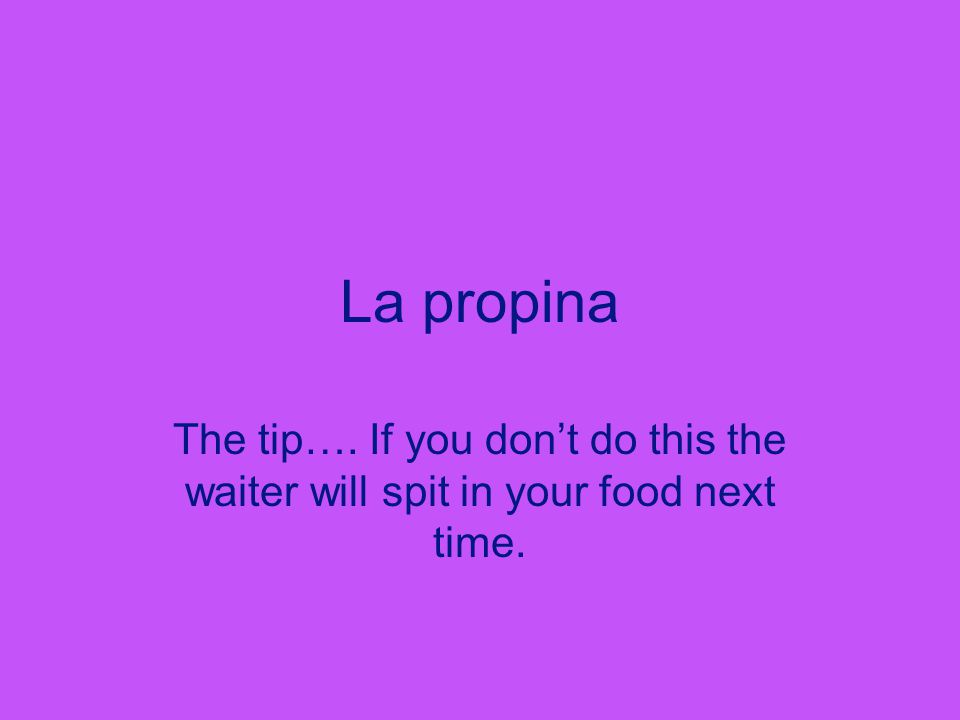 La propina The tip…. If you don't do this the waiter will spit in your food next time.