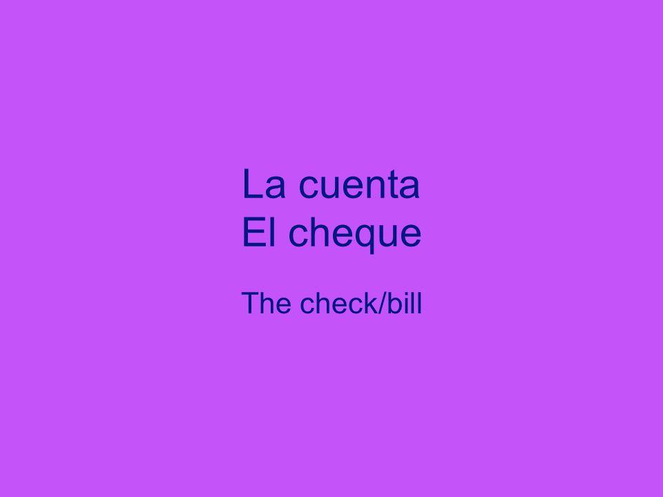 La cuenta El cheque The check/bill