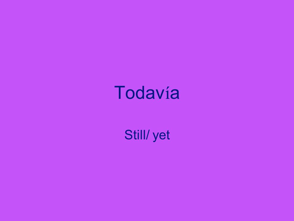 Todav í a Still/ yet