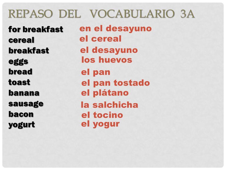 REPASO DEL VOCABULARIO 3A for breakfast cerealbreakfasteggsbreadtoastbananasausagebaconyogurt en el desayuno el cereal el desayuno los huevos el pan el pan tostado el plátano la salchicha el tocino el yogur