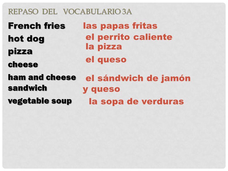REPASO DEL VOCABULARIO 3A French fries hot dog pizzacheese ham and cheese sandwich vegetable soup las papas fritas el perrito caliente la pizza el queso el sándwich de jamón y queso la sopa de verduras
