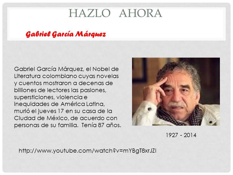 HAZLO AHORA Gabriel García Márquez 1927 - 2014 Gabriel García Márquez, el Nobel de Literatura colombiano cuyas novelas y cuentos mostraron a decenas de billiones de lectores las pasiones, supersticiones, violencia e inequidades de América Latina, murió el jueves 17 en su casa de la Ciudad de México, de acuerdo con personas de su familia.