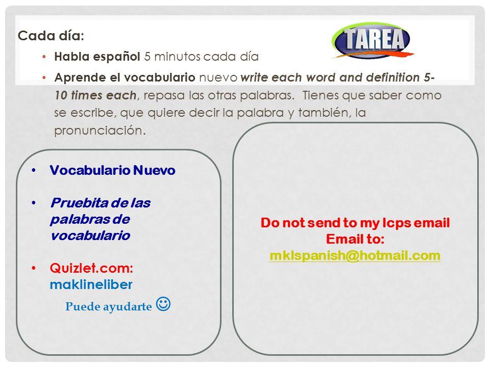 Cada día: Habla español 5 minutos cada día Aprende el vocabulario nuevo write each word and definition 5- 10 times each, repasa las otras palabras.