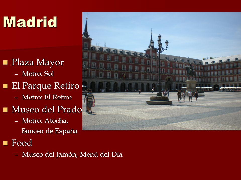 Madrid Plaza Mayor Plaza Mayor –Metro: Sol El Parque Retiro El Parque Retiro –Metro: El Retiro Museo del Prado Museo del Prado –Metro: Atocha, Banceo de España Banceo de España Food Food –Museo del Jamón, Menú del Día