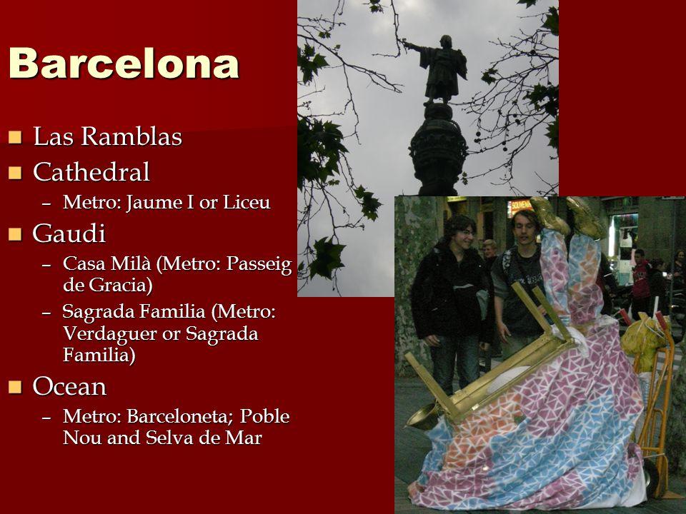 Barcelona Las Ramblas Las Ramblas Cathedral Cathedral –Metro: Jaume I or Liceu Gaudi Gaudi –Casa Milà (Metro: Passeig de Gracia) –Sagrada Familia (Metro: Verdaguer or Sagrada Familia) Ocean Ocean –Metro: Barceloneta; Poble Nou and Selva de Mar