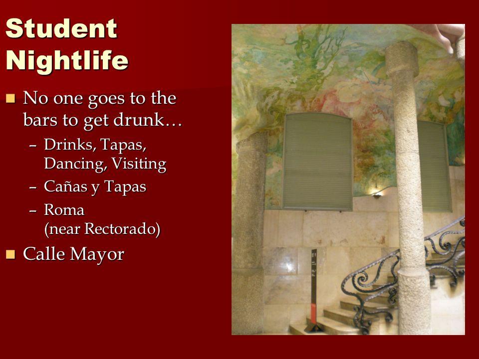 Student Nightlife No one goes to the bars to get drunk… No one goes to the bars to get drunk… –Drinks, Tapas, Dancing, Visiting –Cañas y Tapas –Roma (near Rectorado) Calle Mayor Calle Mayor