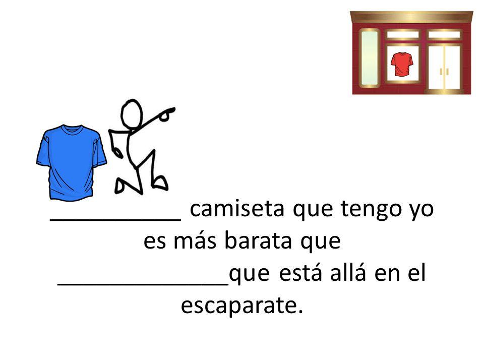 __________ camiseta que tengo yo es más barata que _____________que está allá en el escaparate.