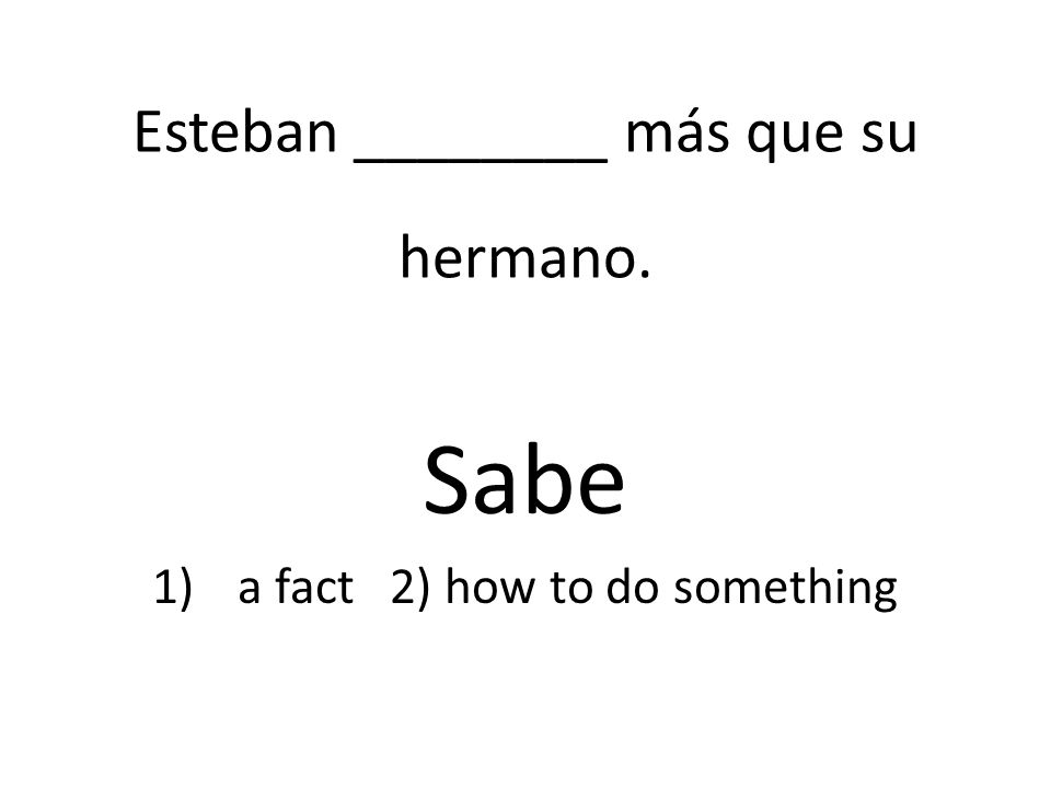 Esteban ________ más que su hermano. Sabe 1)a fact 2) how to do something