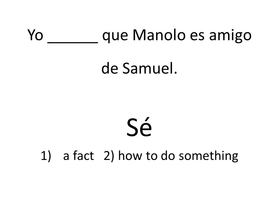Yo ______ que Manolo es amigo de Samuel. Sé 1)a fact 2) how to do something