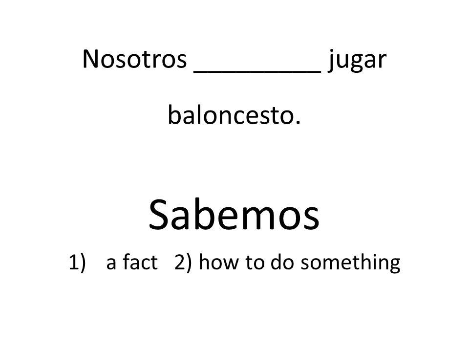 Nosotros _________ jugar baloncesto. Sabemos 1)a fact 2) how to do something