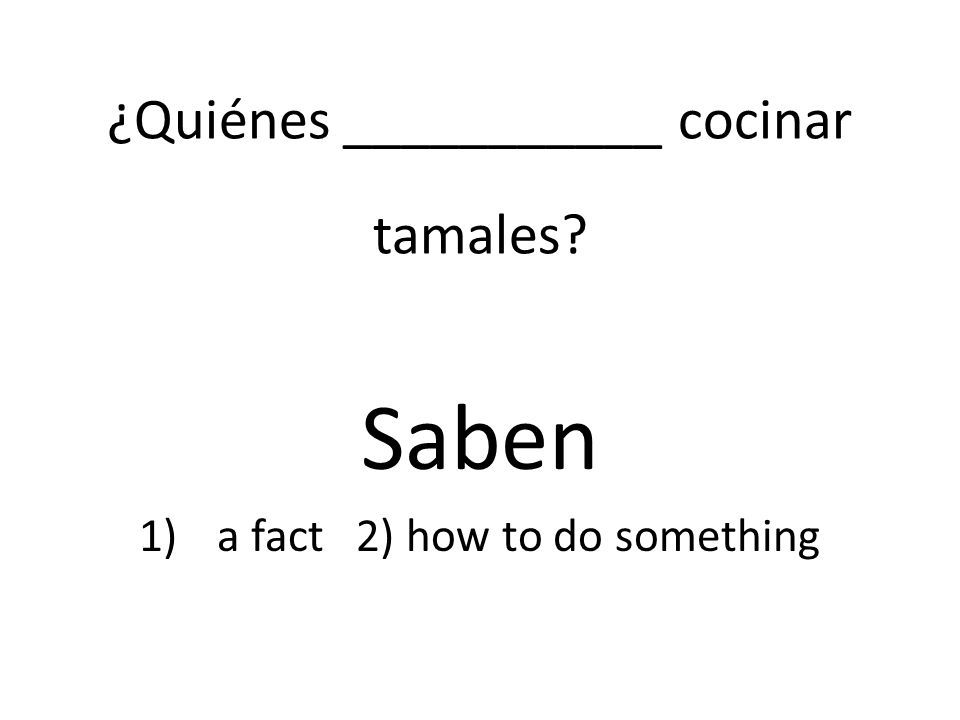 ¿Quiénes ___________ cocinar tamales Saben 1)a fact 2) how to do something