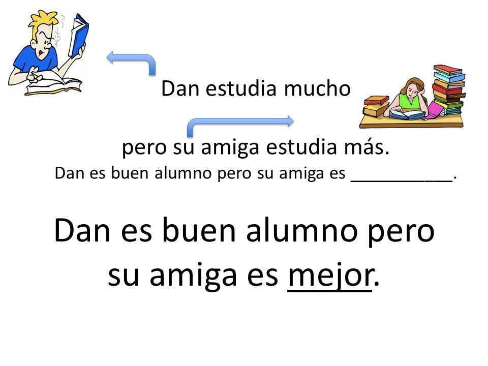 Dan estudia mucho pero su amiga estudia más. Dan es buen alumno pero su amiga es ___________.