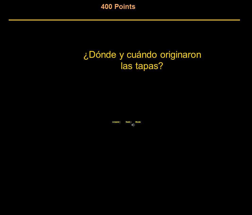 400 Points ¿Dónde y cuándo originaron las tapas Back |Answer |Music