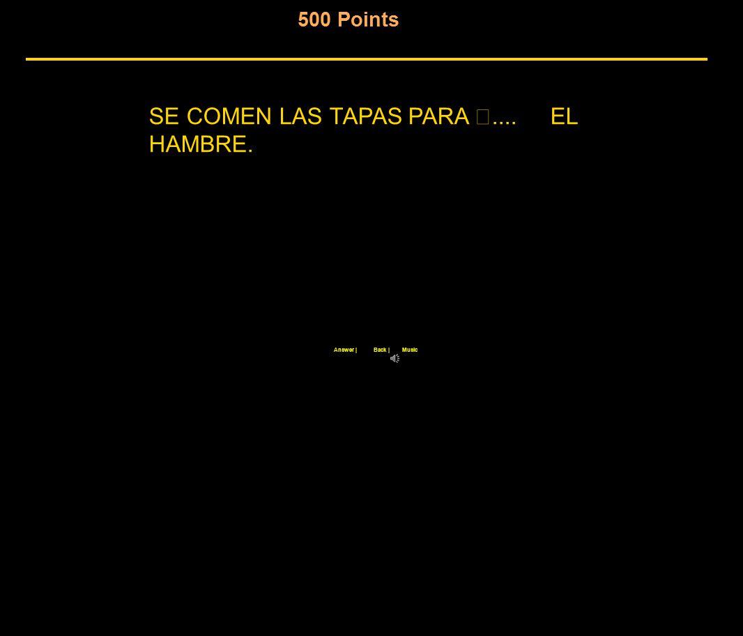 500 Points Back  Answer  Music SE COMEN LAS TAPAS PARA.... EL HAMBRE.