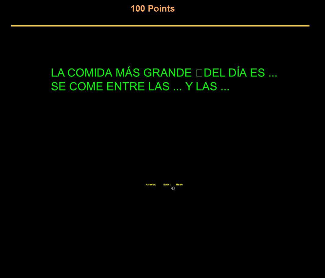 100 Points Back  Answer  Music LA COMIDA MÁS GRANDE DEL DÍA ES... SE COME ENTRE LAS... Y LAS...