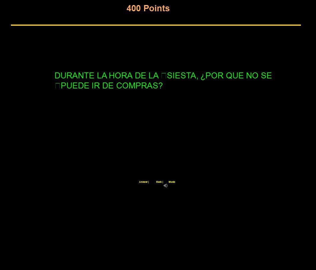 400 Points Back |Answer |Music DURANTE LA HORA DE LA SIESTA, ¿POR QUE NO SE PUEDE IR DE COMPRAS