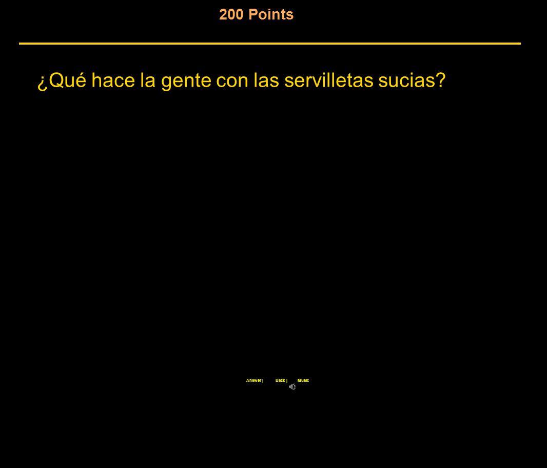 200 Points ¿Qué hace la gente con las servilletas sucias Back |Answer |Music