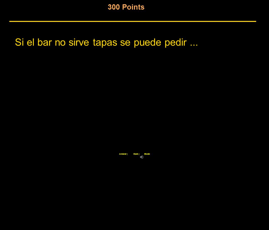 300 Points Si el bar no sirve tapas se puede pedir... Back |Answer |Music