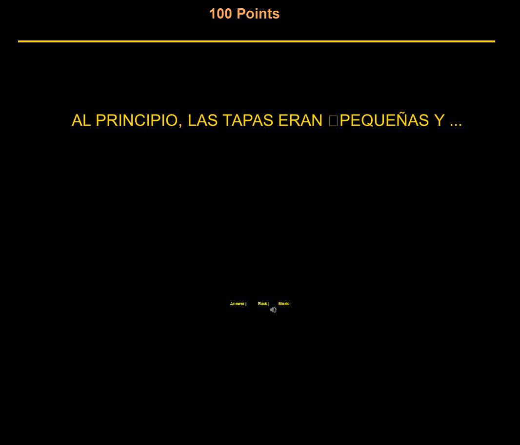 100 Points Back |Answer |Music AL PRINCIPIO, LAS TAPAS ERAN PEQUEÑAS Y...