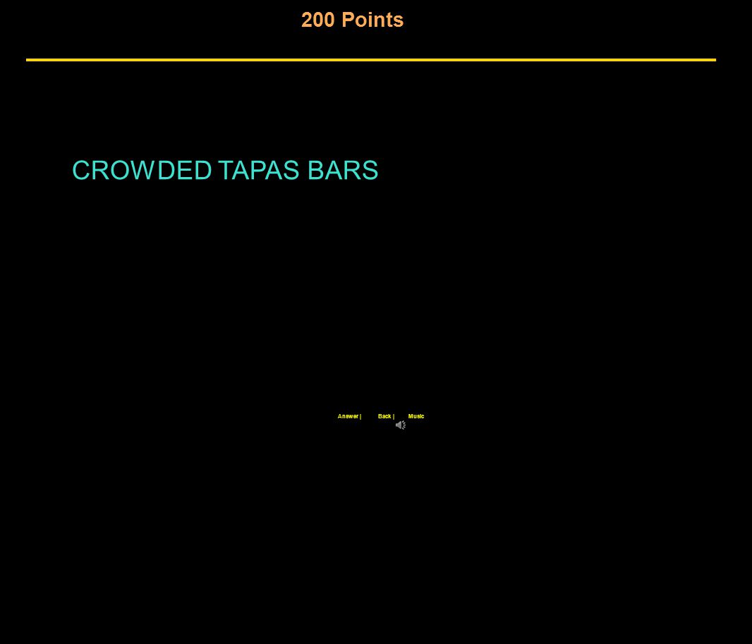 200 Points Back |Answer |Music CROWDED TAPAS BARS
