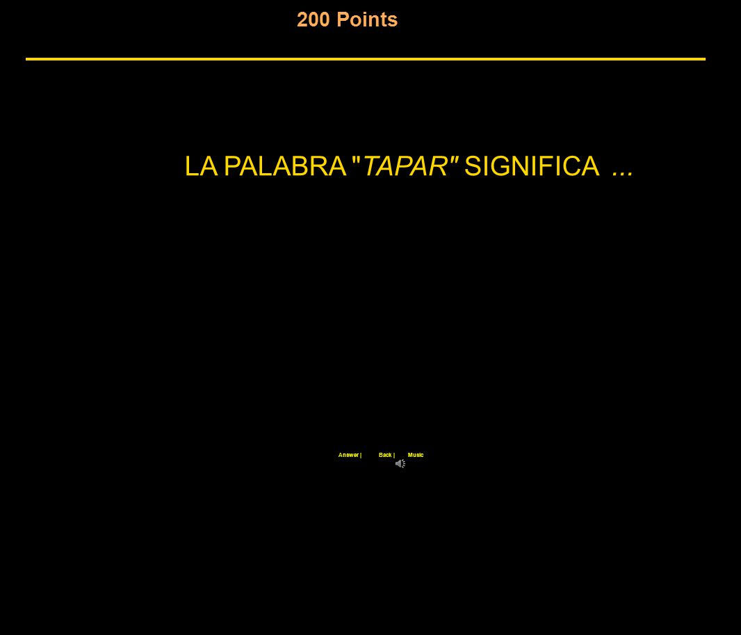 200 Points Back |Answer |Music LA PALABRA TAPAR SIGNIFICA...