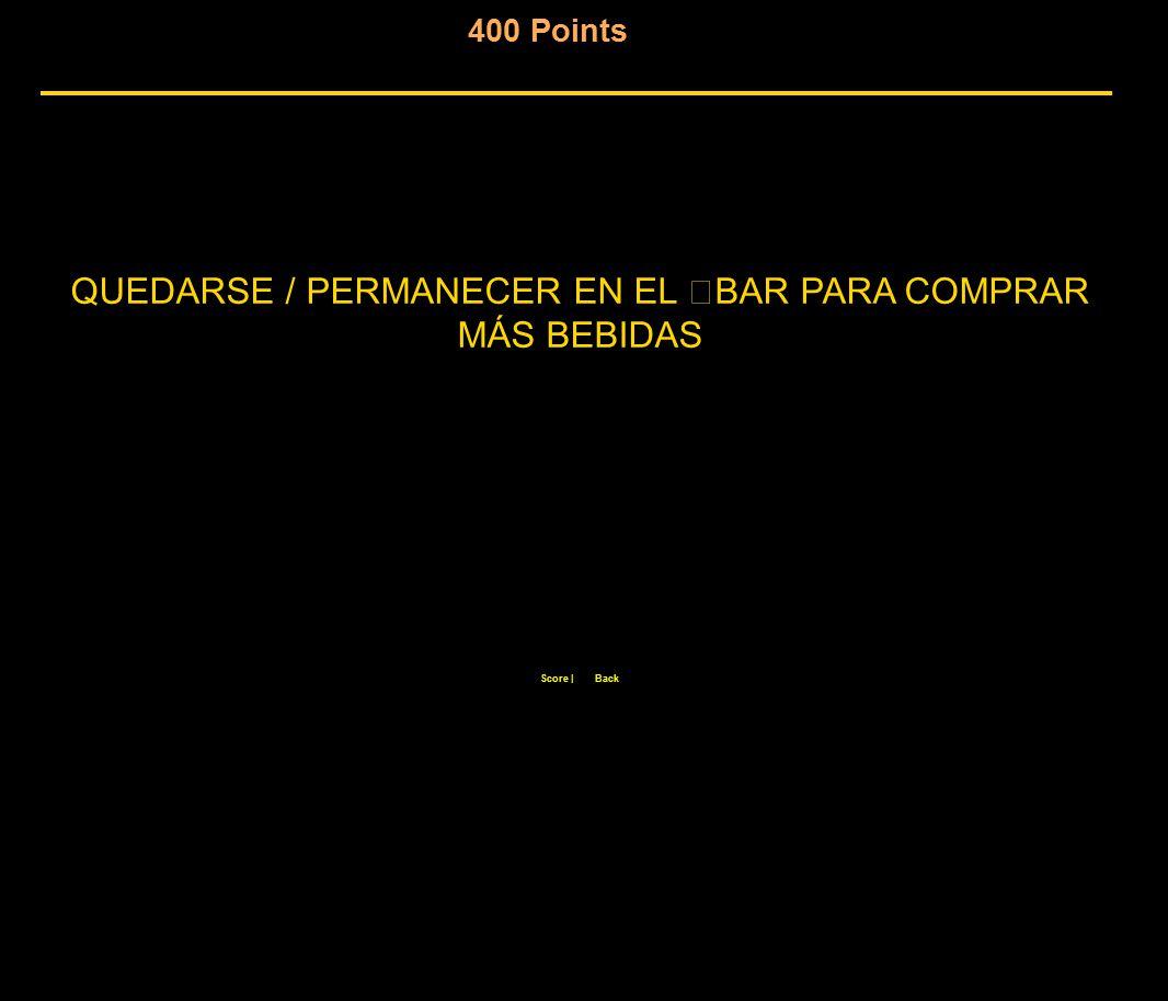 400 Points Score  Back QUEDARSE / PERMANECER EN EL BAR PARA COMPRAR MÁS BEBIDAS