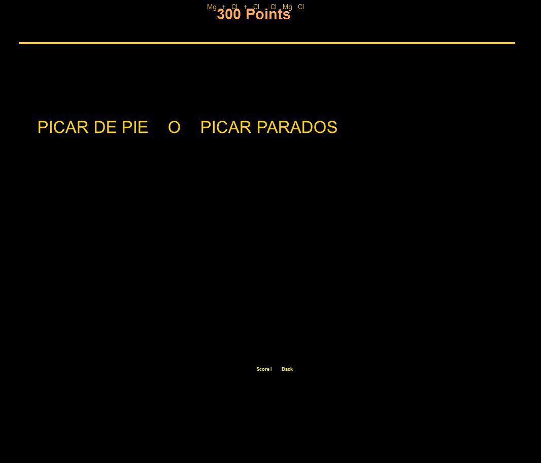 300 Points Score  Back Mg + Cl + Cl Cl Mg Cl PICAR DE PIE O PICAR PARADOS