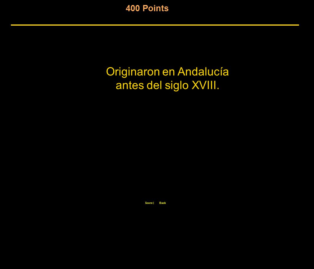 400 Points Score  Back Originaron en Andalucía antes del siglo XVIII.