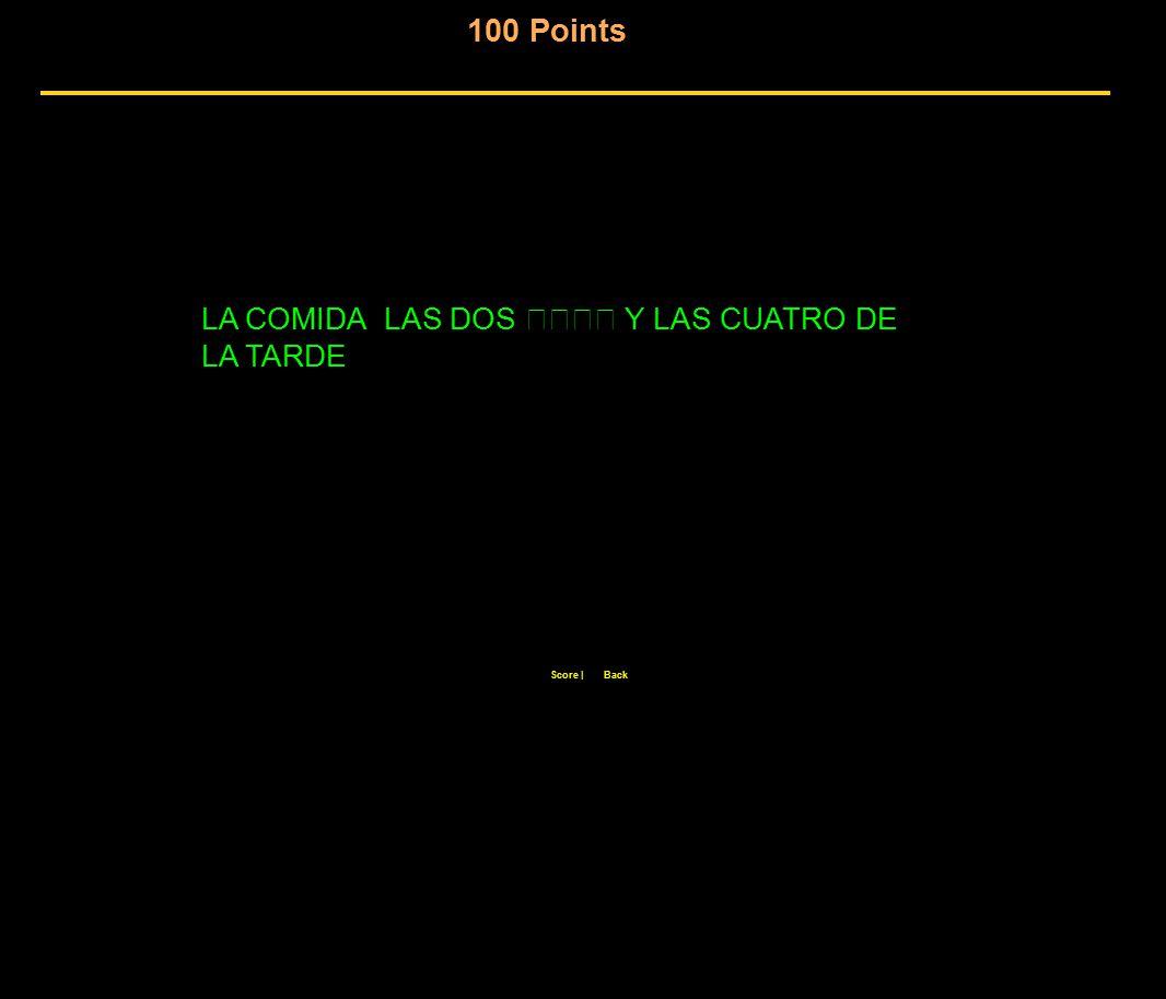 100 Points Score  Back LA COMIDA LAS DOS Y LAS CUATRO DE LA TARDE