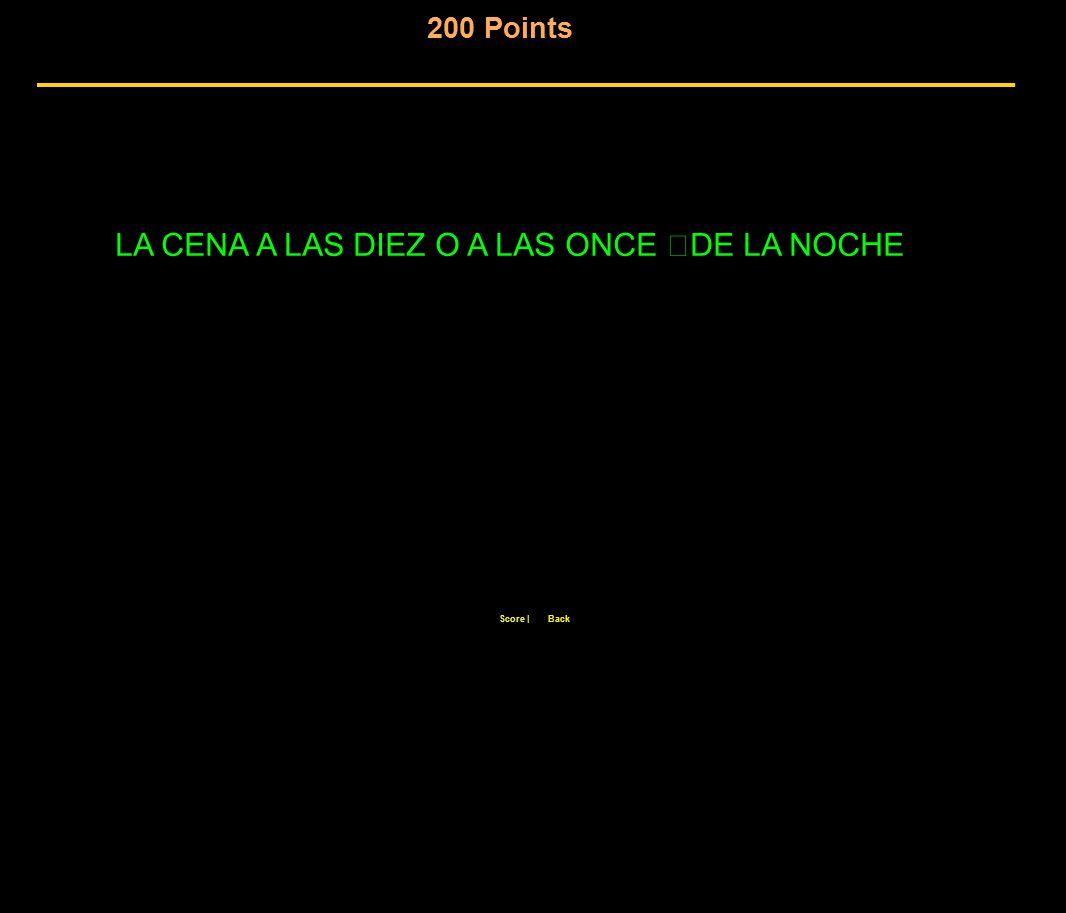 200 Points Score  Back LA CENA A LAS DIEZ O A LAS ONCE DE LA NOCHE